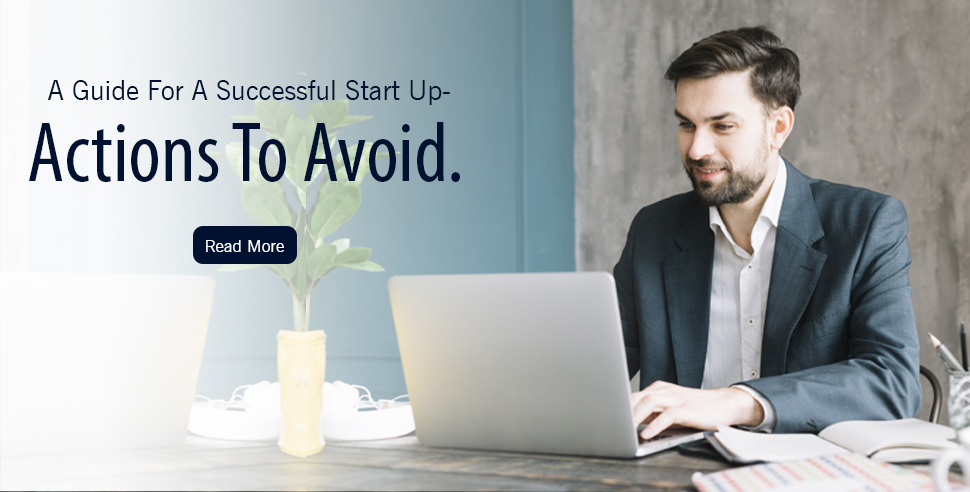 A Guide For A Successful Start Up - Actions To Avoid.